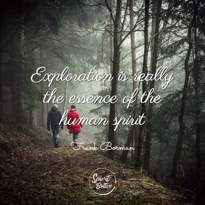 Exploration is really the essence of the human spirit