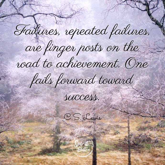 Failures repeated failures are finger posts on the road to achievement. one fails forward toward success. c.s. lewis