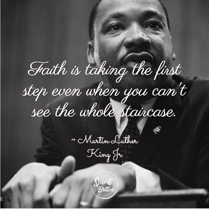 Faith is taking the first step even when you cant see the whole staircase. martin luther king jr
