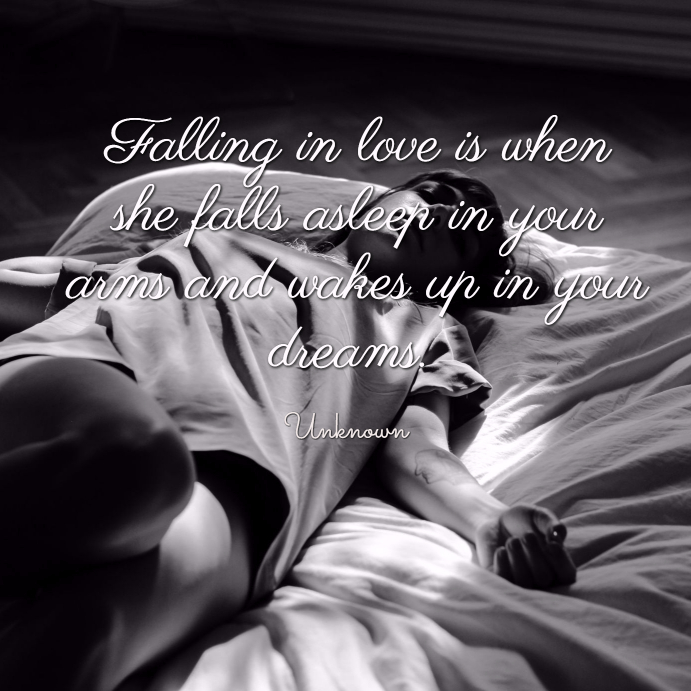 Falling in love is when she falls asleep in your arms and wakes up in y our dreams. unknown