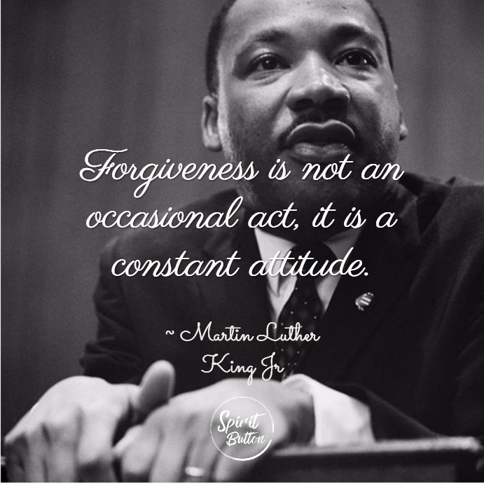 Forgiveness is not an occasional act it is a constant attitude. martin luther king jr