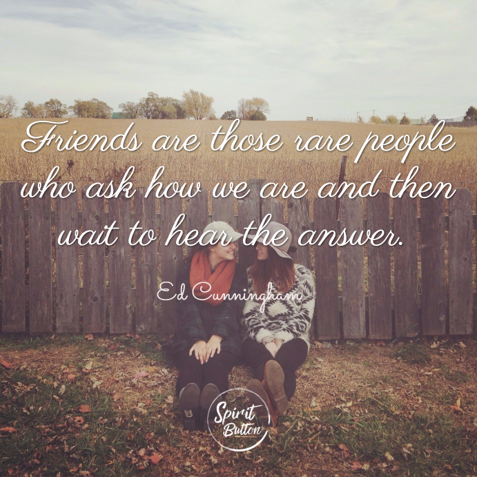 Friends are those rare people who ask how we are and then wait to hear the answer. ed cunningham