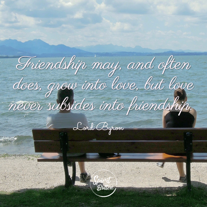 Friendship may and often does grow into love but love never subsides into friendship. lord byron