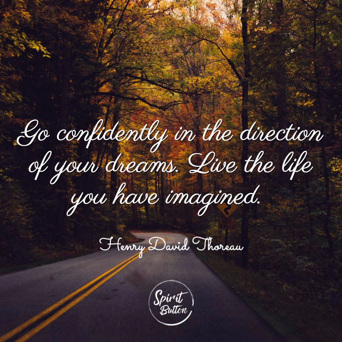 Go confidently in the direction of your dreams. live the life you have imagined. henry david thoreau