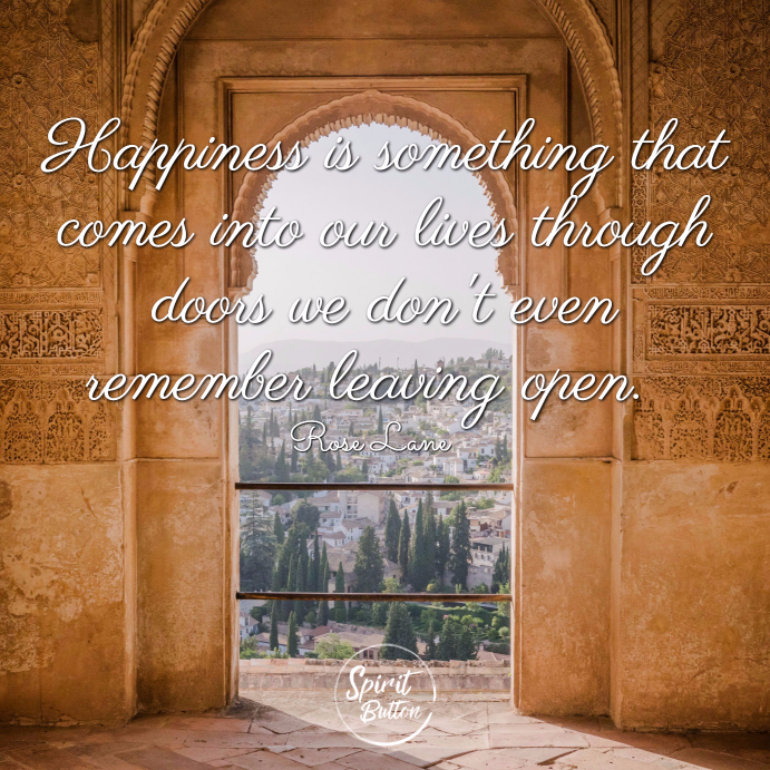 Happiness is something that comes into our lives through doors we dont even remember leaving open. rose lane