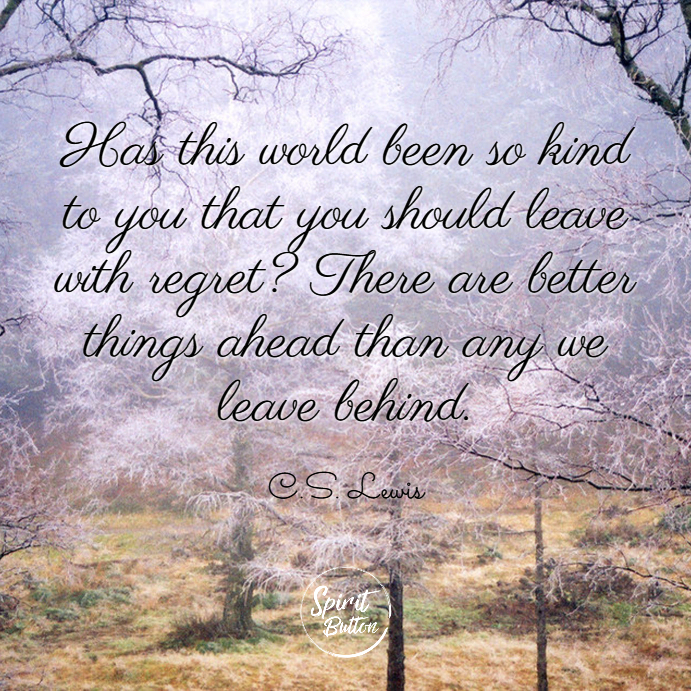 Has this world been so kind to you that you should leave with regret there are better things ahead than any we leave behind. c.s. lewis