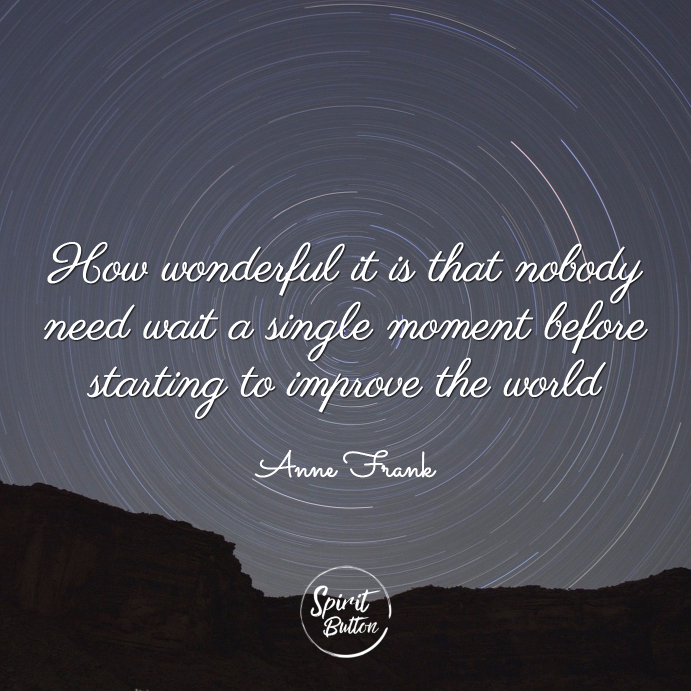 How wonderful it is that nobody need wait a single moment before starting to improve the world anne frank