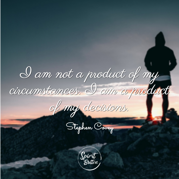 I am not a product of my circumstances. i am a product of my decisions. stephen covey