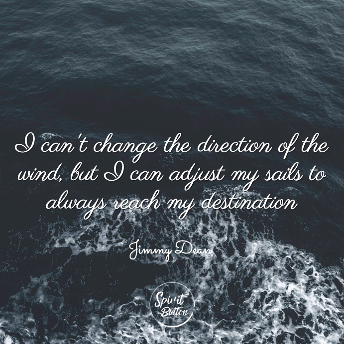 I cant change the direction of the wind but i can adjust my sails to always reach my destination jimmy dean