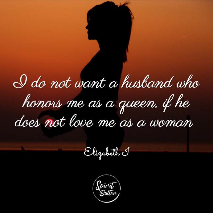 I do not want a husband who honors me as a queen if he does not love me as a woman elizabeth i