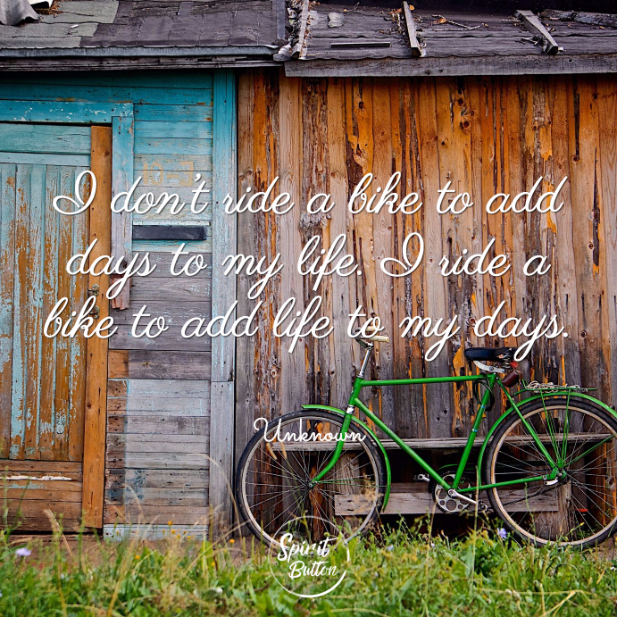 I don't ride a bike to add days to my life. i ride a bike to add life to my days