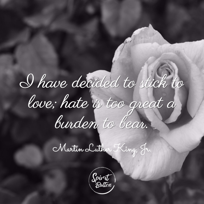 I have decided to stick to love hate is too great a burden to bear. martin luther kin
