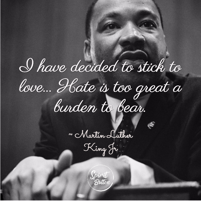 I have decided to stick to love... hate is too great a burden to bear. martin luther king jr