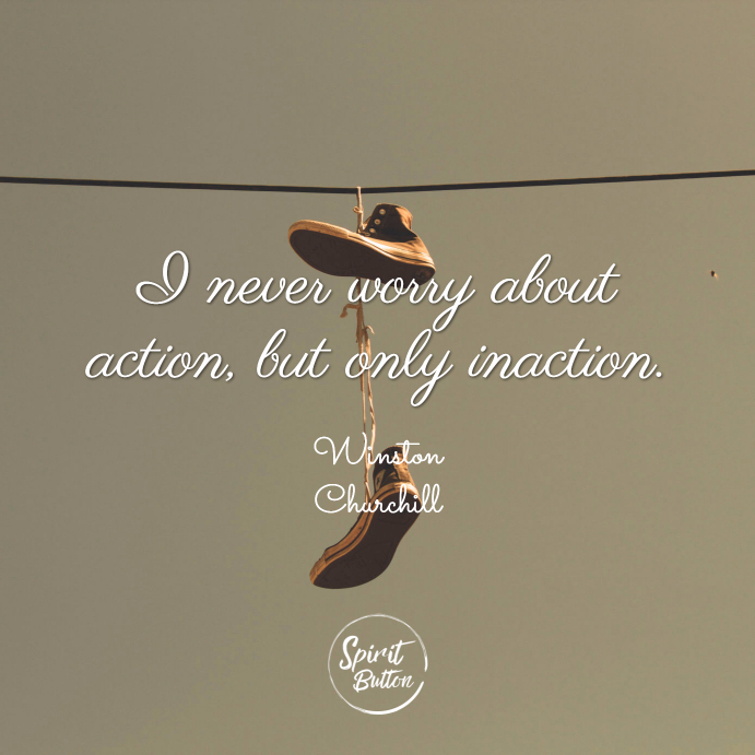 I never worry about action but only inaction winston churchill