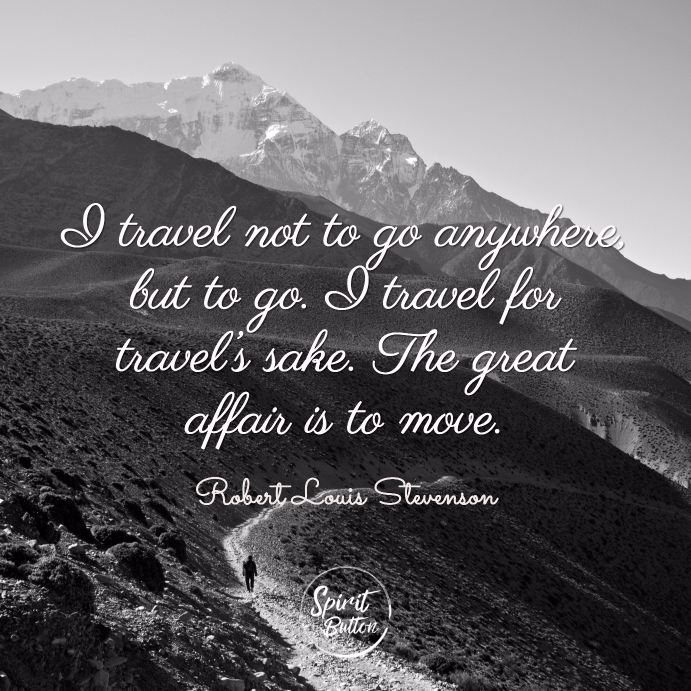 I travel not to go anywhere but to go. i travel for travel's sake. the great affair is to move