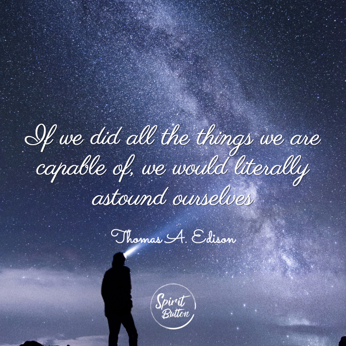 If we did all the things we are capable of we would literally astound ourselves thomas edison