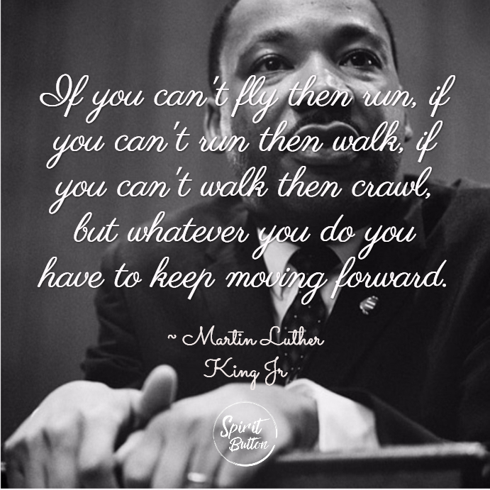 If you cant fly then run if you cant run then walk if you cant walk then crawl but whatever you do you have to keep moving forward. martin luther king jr