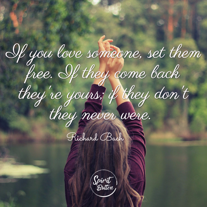If you love someone set them free. if they come back theyre yours if they dont they never were. richard bach