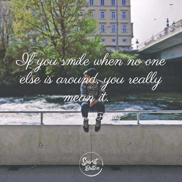 If you smile when no one else is around you really mean it. andy rooney