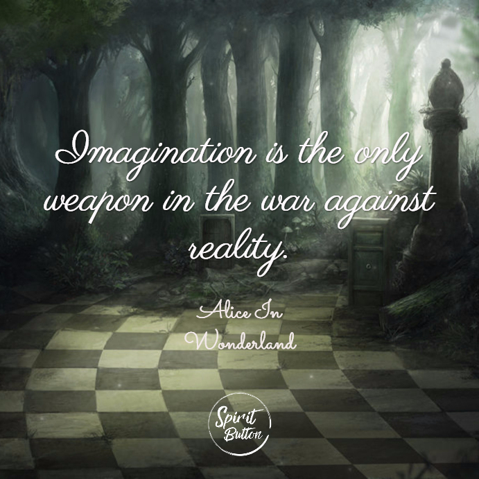 Imagination is the only weapon in the war against reality. alice in wonderland