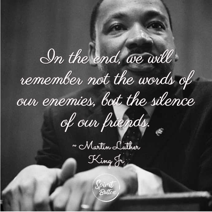 In the end we will remember not the words of our enemies but the silence of our friends. martin luther king jr