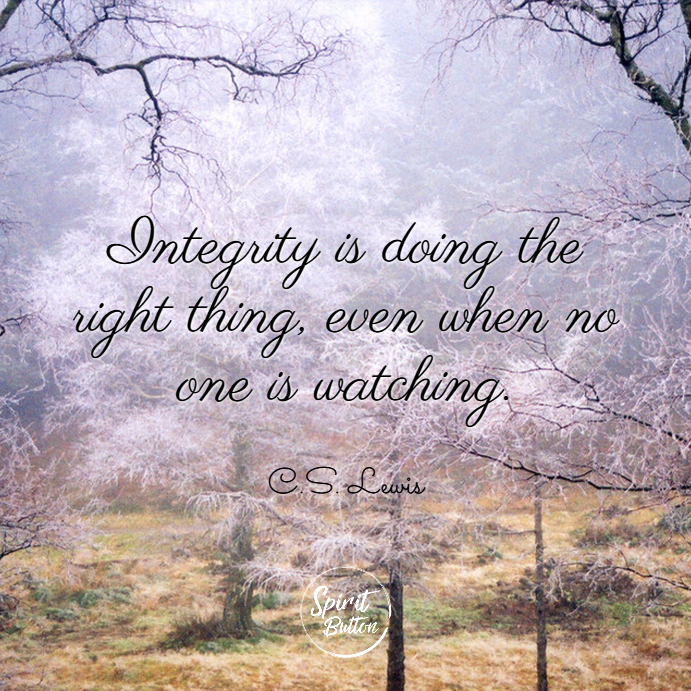 Integrity is doing the right thing even when no one is watching. c.s. lewis