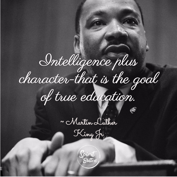 Intelligence plus character that is the goal of true education. martin luther king jr