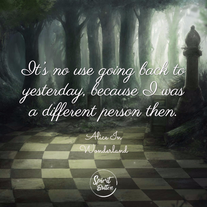 It's no use going back to yesterday because i was a different person then. alice in wonderland