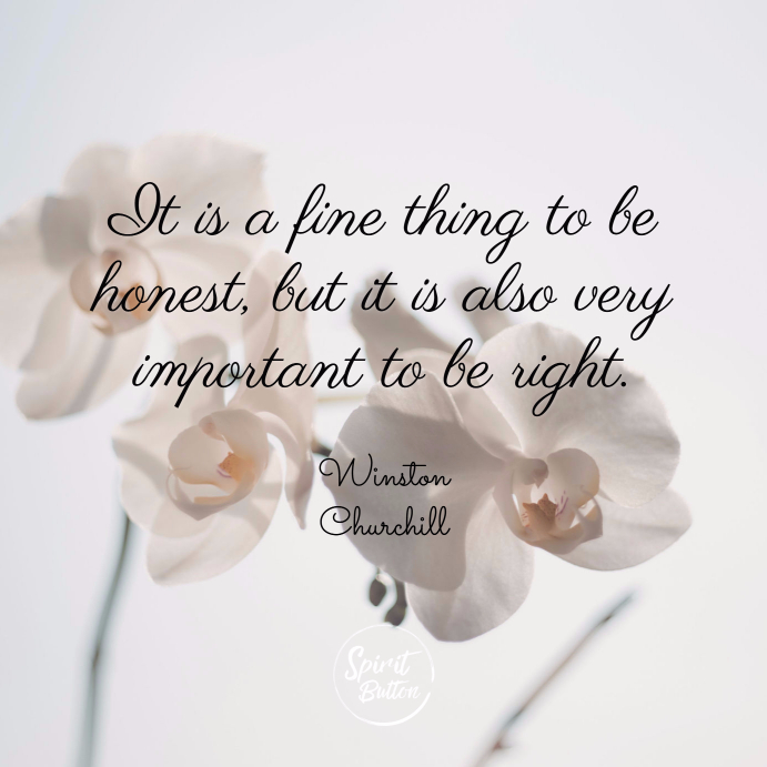 It is a fine thing to be honest but it is also very important to be right winston churchill