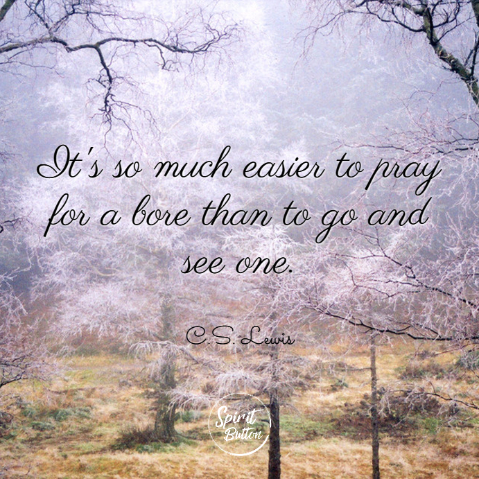 Its so much easier to pray for a bore than to go and see one. c.s. lewis