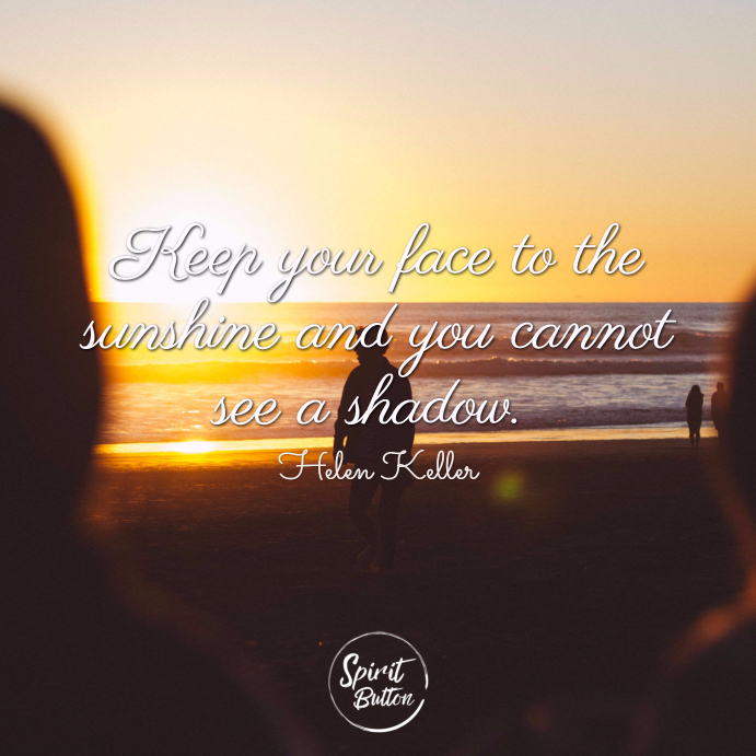 Keep your face to the sunshine and you cannot see a shadow. helen keller