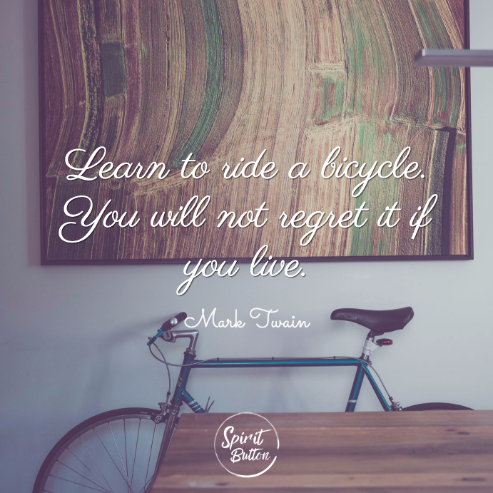 Learn to ride a bicycle. you will not regret it if you live