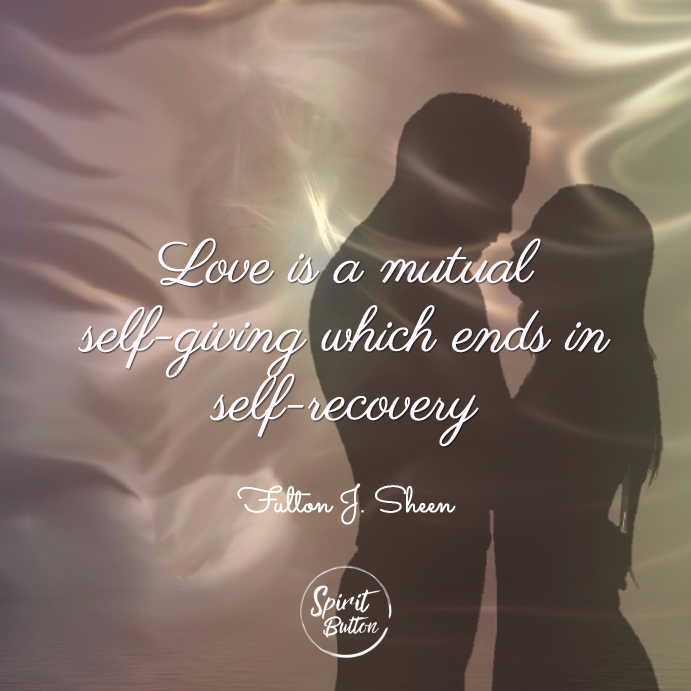 Love is a mutual self giving which ends in self recovery fulton j. sheen