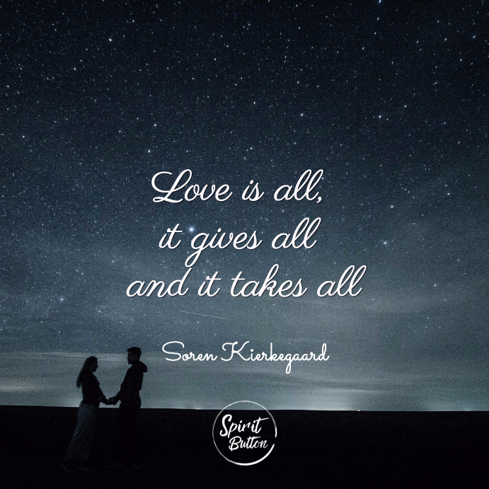 Love is all it gives all and it takes all soren kierkegaard