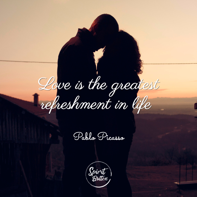 Love is the greatest refreshment in life pablo picasso