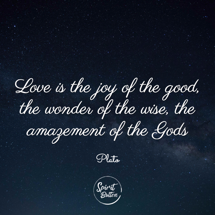Love is the joy of the good the wonder of the wise the amazement of the gods plato