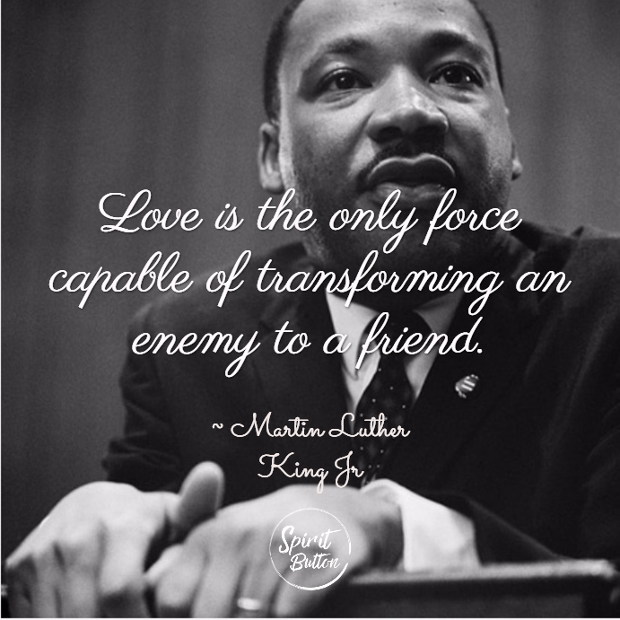 Love is the only force capable of transforming an enemy to a friend. martin luther king jr