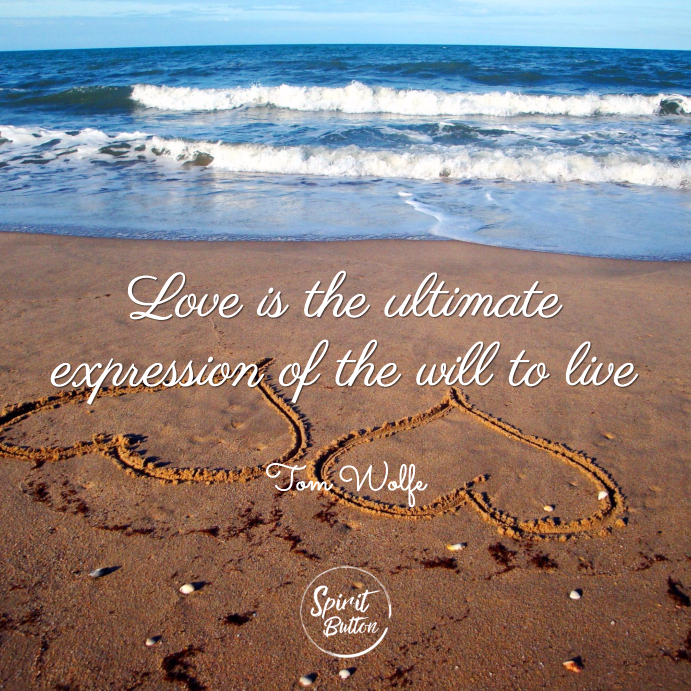 Love is the ultimate expression of the will to live tom wolfe