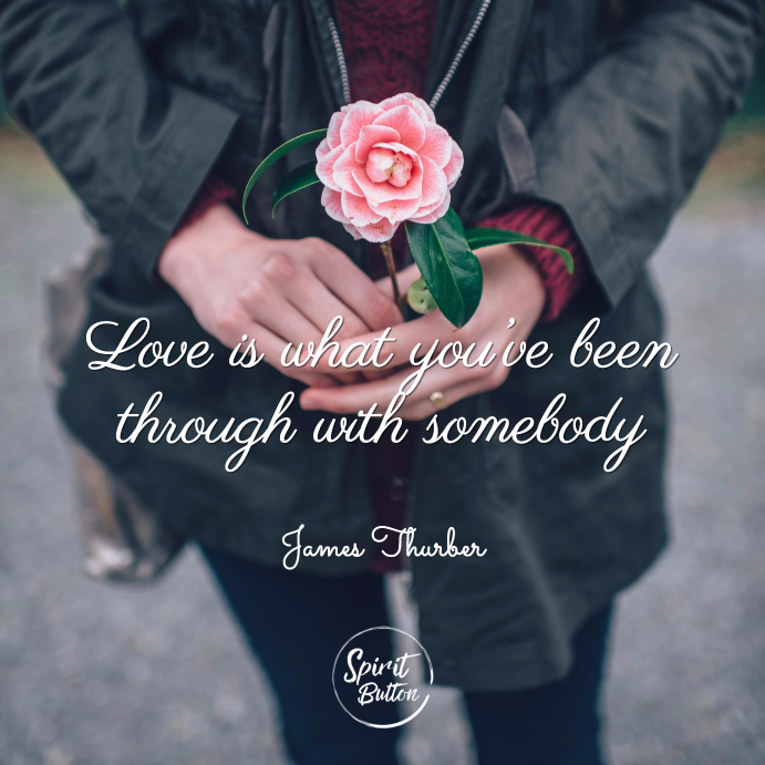 Love is what you've been through with somebody james thurber