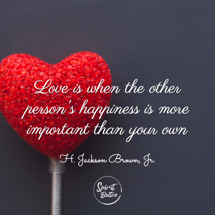 Love is when the other persons happiness is more important than your own h. jackson brown jr