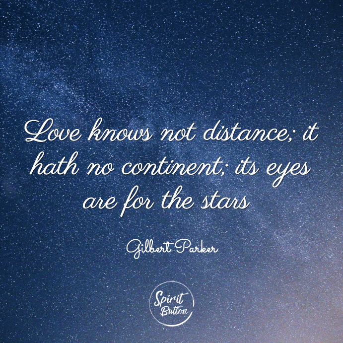 Love knows not distance it hath no continent its eyes are for the stars gilbert parker