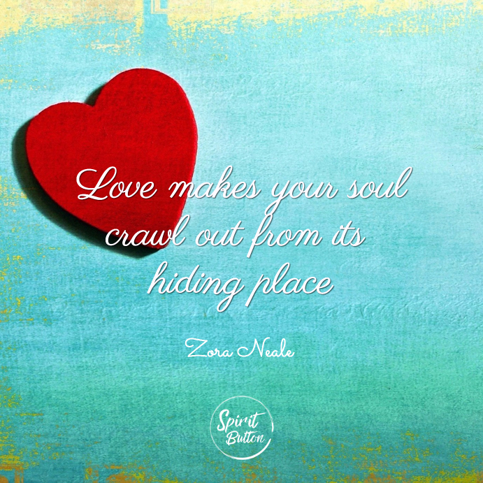 Love makes your soul crawl out from its hiding place zora neale