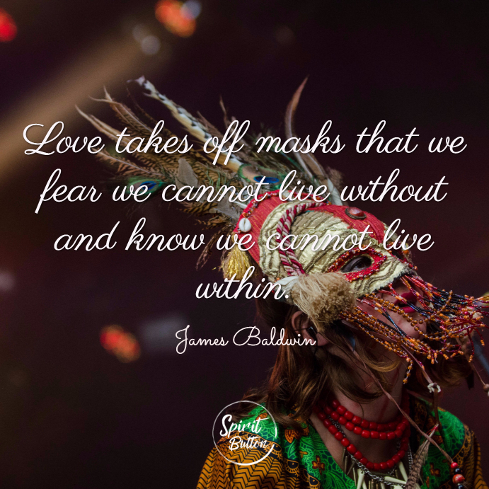 Love takes off masks that we fear we cannot live without and know we cannot live within. james baldwin