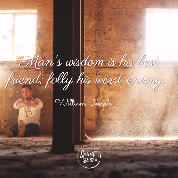 Mans wisdom is his best friend folly his worst enemy. william temple