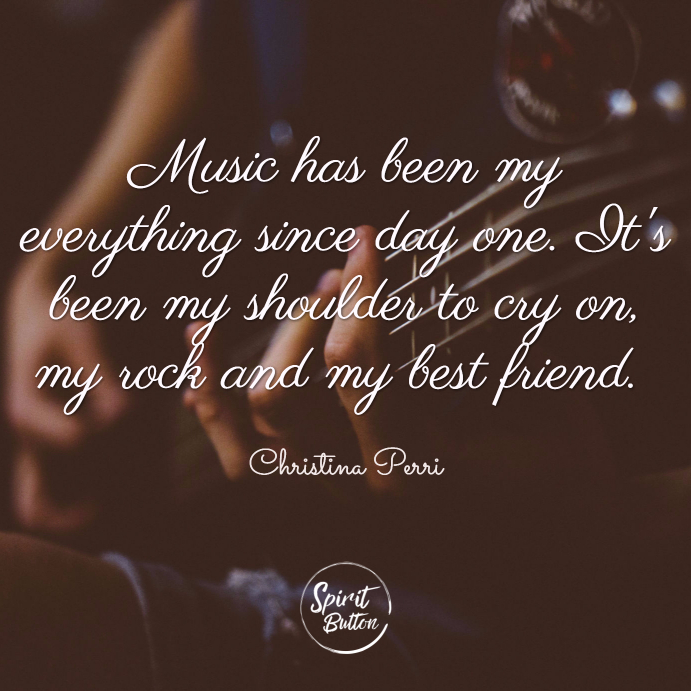 Music has been my everything since day one. its been my shoulder to cry on my rock and my best friend. christina perri