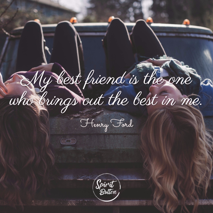 My best friend is the one who brings out the best in me. henry ford 1