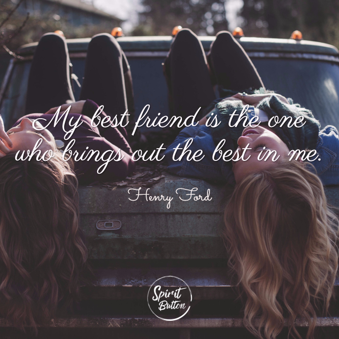 My Best Friend Is The One Who Brings Out The Best In Me Henry Ford