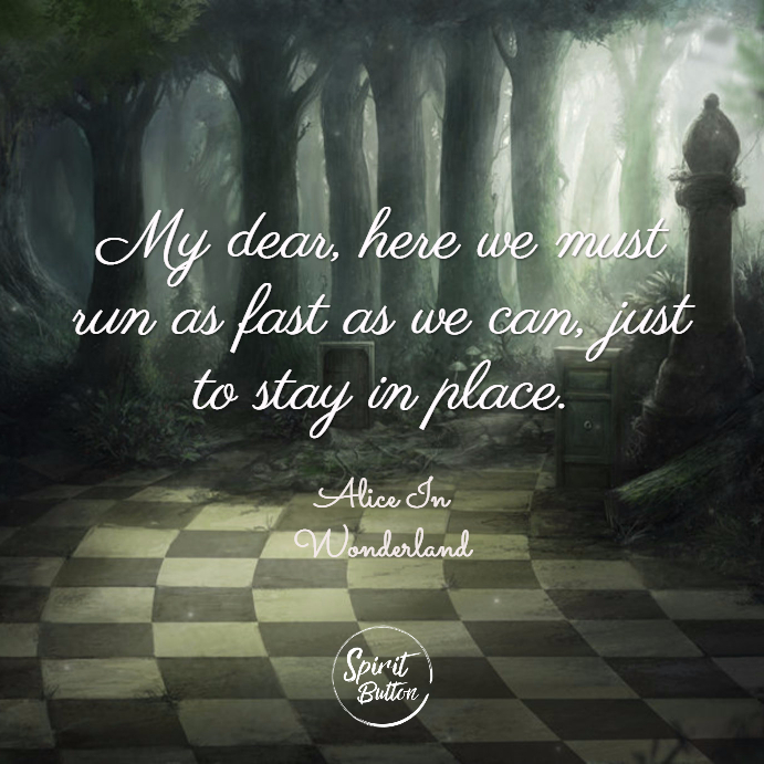 My dear here we must run as fast as we can just to stay in place. alice in wonderland