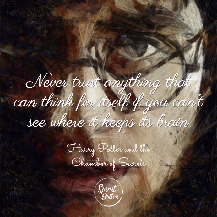 Never trust anything that can think for itself if you can't see where it keeps its brain harry potter