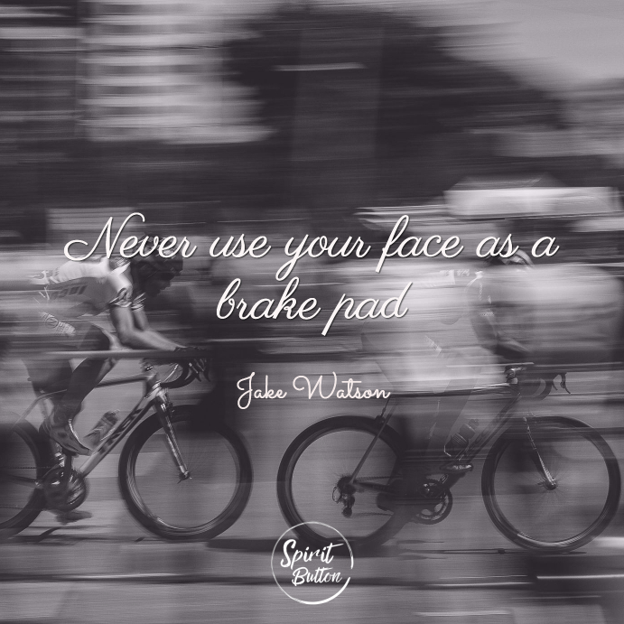 Never use your face as a brake pad
